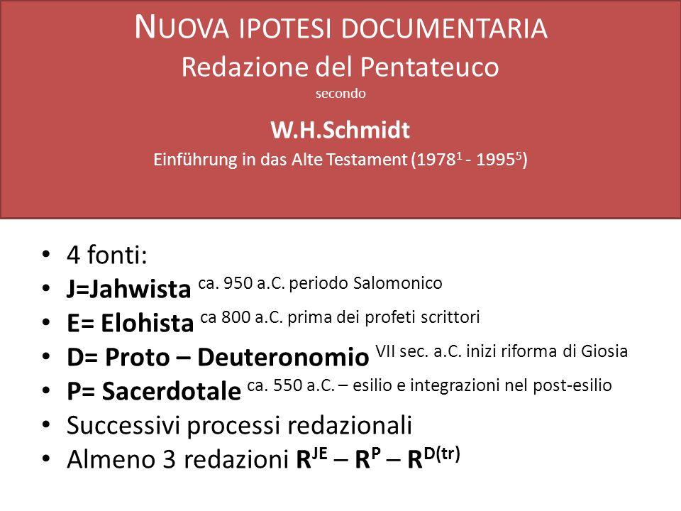 N UOVA IPOTESI DOCUMENTARIA Redazione del Pentateuco secondo W.H.Schmidt Einführung in das Alte Testament (1978 1 - 1995 5 ) 4 fonti: J=Jahwista ca. 9