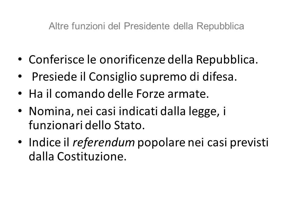 Altre funzioni del Presidente della Repubblica Conferisce le onorificenze della Repubblica. Presiede il Consiglio supremo di difesa. Ha il comando del