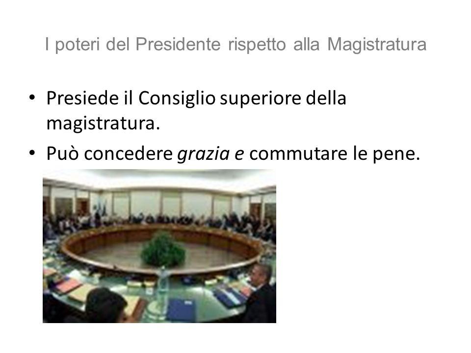 I poteri del Presidente rispetto alla Magistratura Presiede il Consiglio superiore della magistratura. Può concedere grazia e commutare le pene.