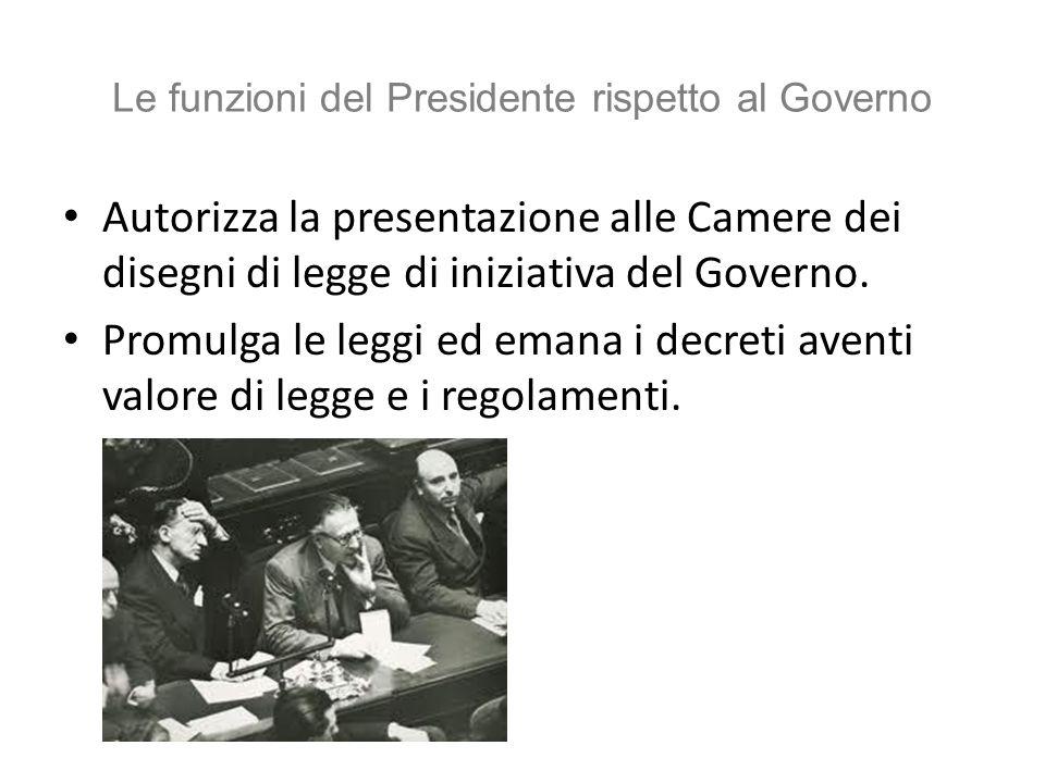 Le funzioni del Presidente rispetto al Governo Autorizza la presentazione alle Camere dei disegni di legge di iniziativa del Governo. Promulga le legg