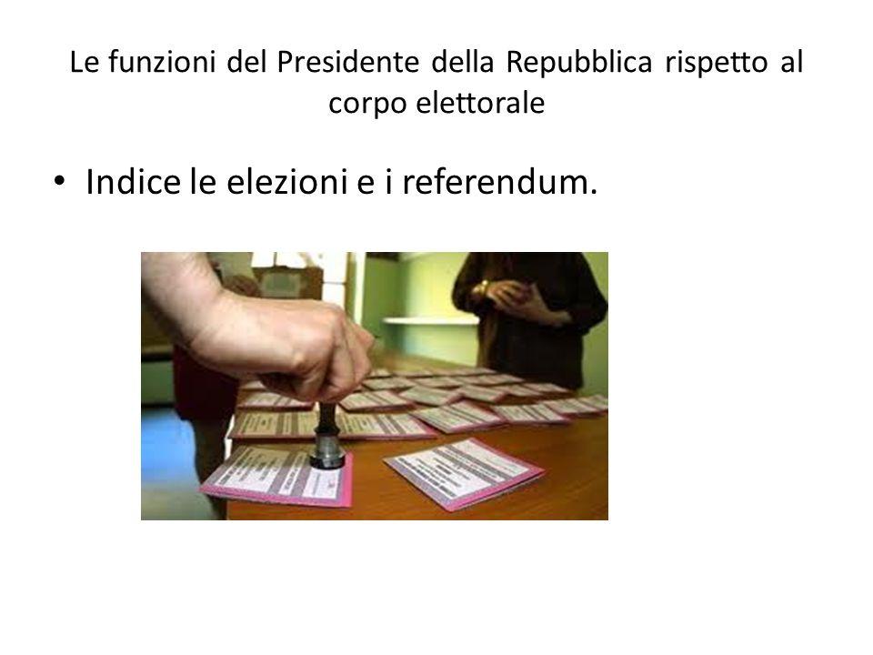 Le funzioni del Presidente della Repubblica rispetto al corpo elettorale Indice le elezioni e i referendum.