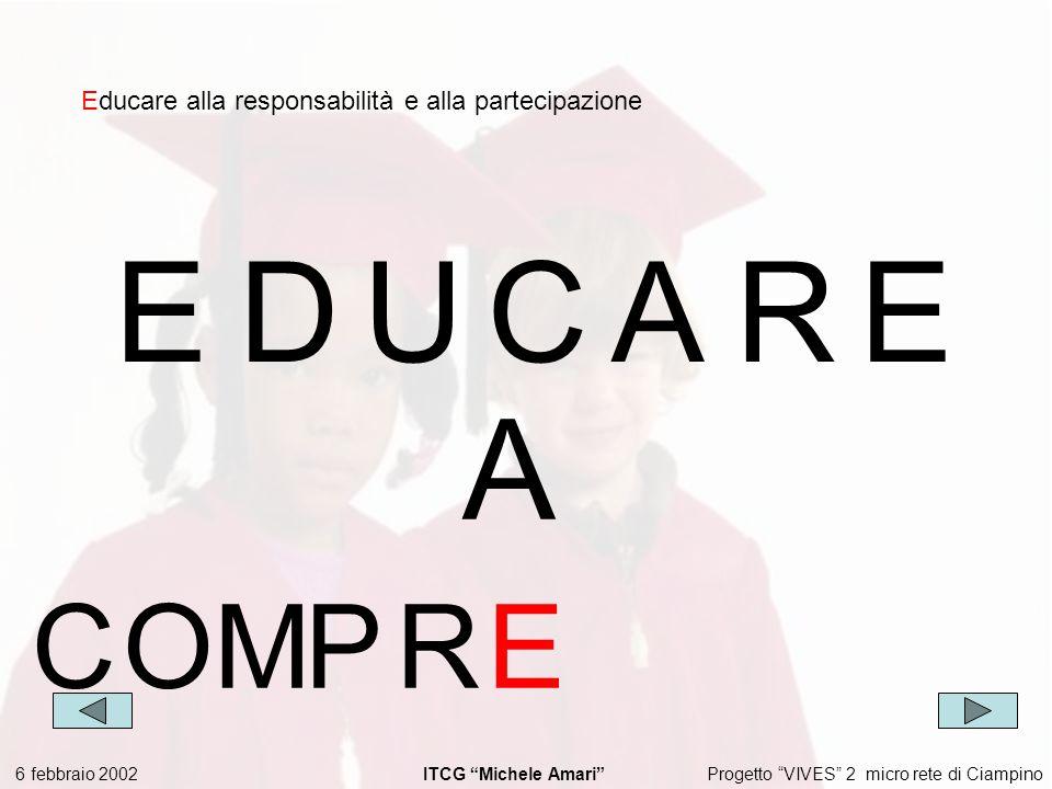 Progetto VIVES 2 micro rete di Ciampino 6 febbraio 2002 ITCG Michele Amari EDUCARE Educare alla responsabilità e alla partecipazione A COMPR E