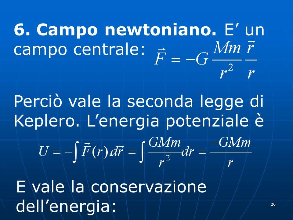 26 6. Campo newtoniano. E un campo centrale: Perciò vale la seconda legge di Keplero. Lenergia potenziale è E vale la conservazione dellenergia: