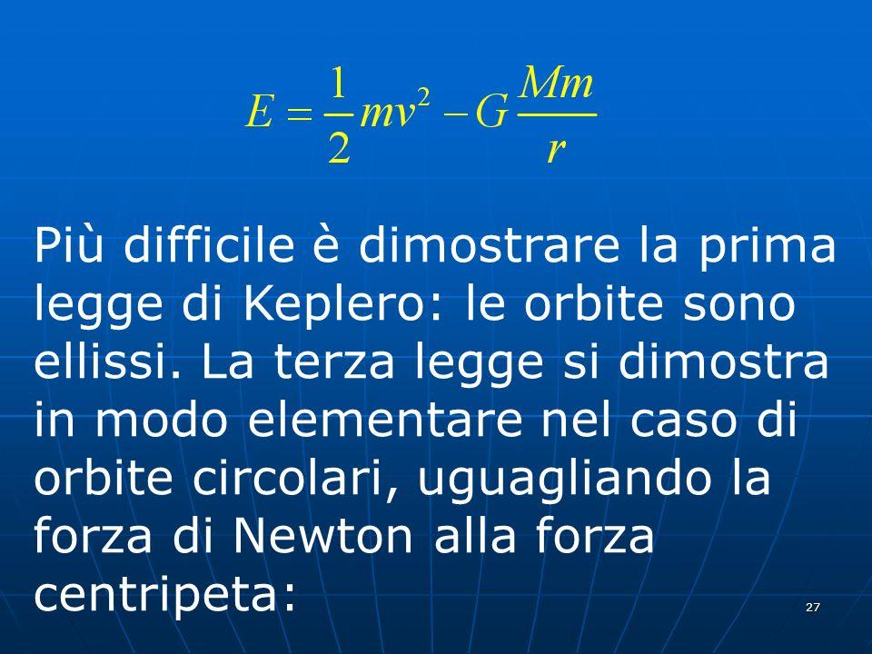 27 Più difficile è dimostrare la prima legge di Keplero: le orbite sono ellissi. La terza legge si dimostra in modo elementare nel caso di orbite circ
