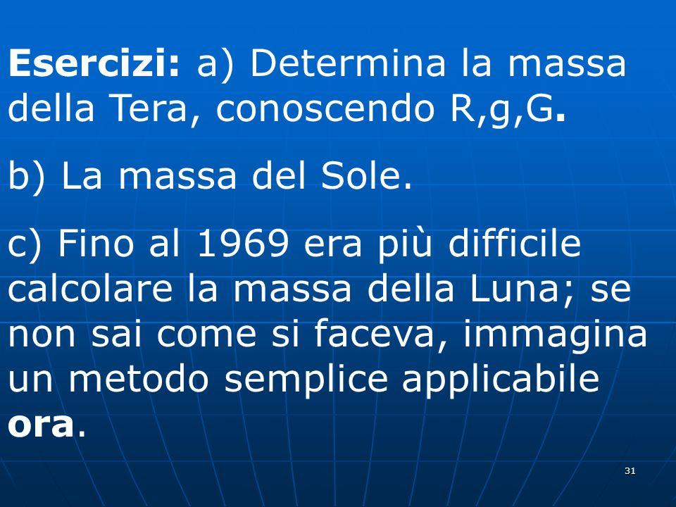 31 Esercizi: a) Determina la massa della Tera, conoscendo R,g,G. b) La massa del Sole. c) Fino al 1969 era più difficile calcolare la massa della Luna