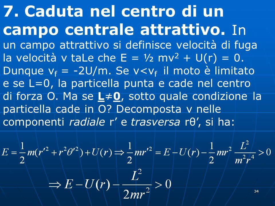 34 7. Caduta nel centro di un campo centrale attrattivo. In un campo attrattivo si definisce velocità di fuga la velocità v taLe che E = ½ mv 2 + U(r)