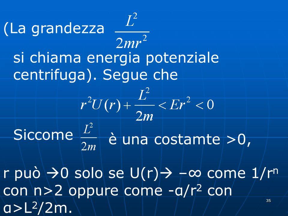35 (La grandezza si chiama energia potenziale centrifuga). Segue che Siccome è una costamte >0, r può 0 solo se U(r) – come 1/r n con n>2 oppure come