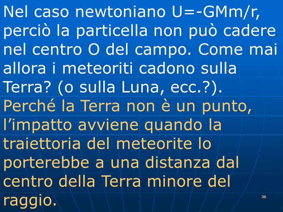 36 Nel caso newtoniano U=-GMm/r, perciò la particella non può cadere nel centro O del campo. Come mai allora i meteoriti cadono sulla Terra? (o sulla