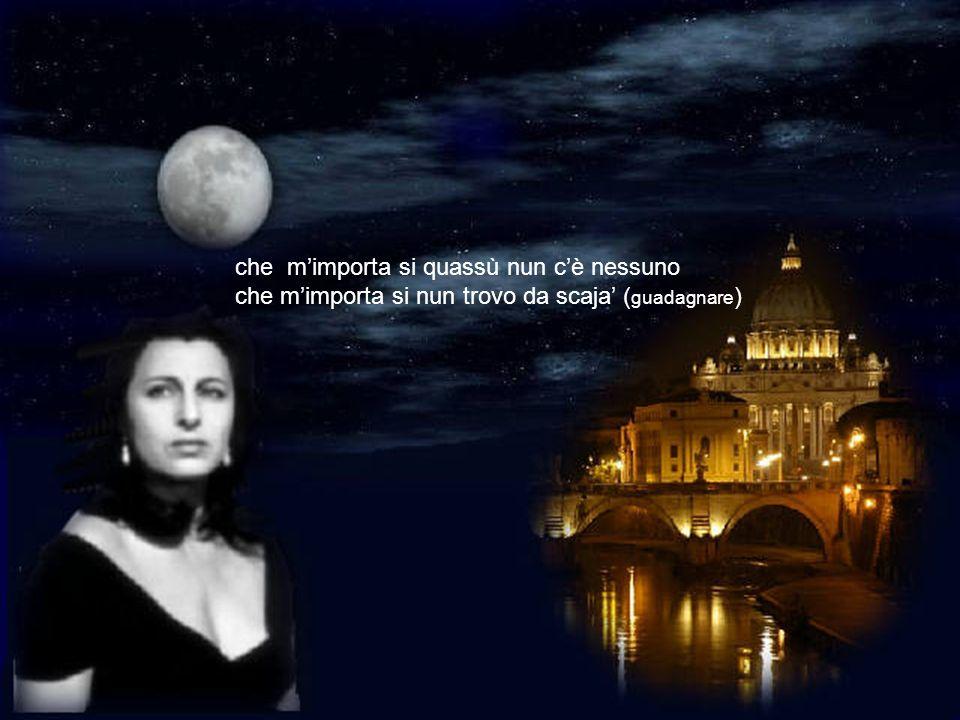 ma che luna… ma che luna… cè stasera vede er monno chi saffaccia a sta ringhiera da San Pietro allartre cupole laggiù fino ar mare più lontano sempre
