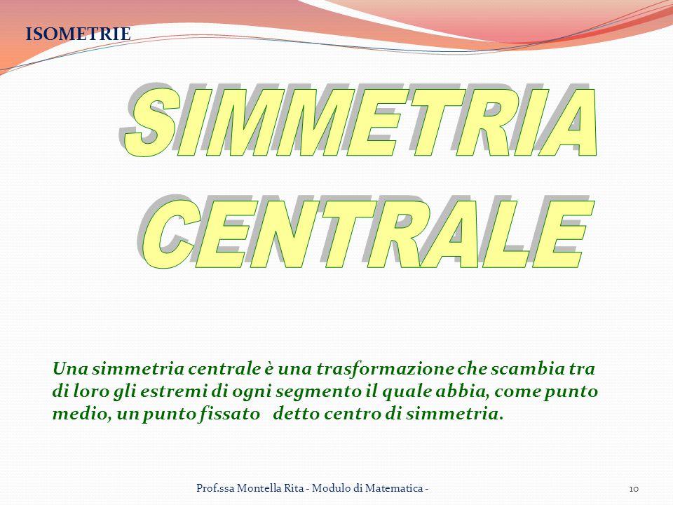 ISOMETRIE Una simmetria centrale è una trasformazione che scambia tra di loro gli estremi di ogni segmento il quale abbia, come punto medio, un punto fissato detto centro di simmetria.