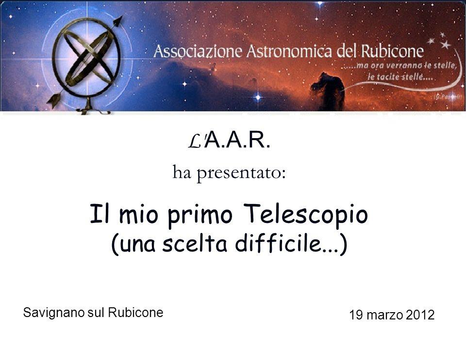 Savignano sul Rubicone 19 marzo 2012 L' A.A.R. ha presentato: Il mio primo Telescopio (una scelta difficile...)