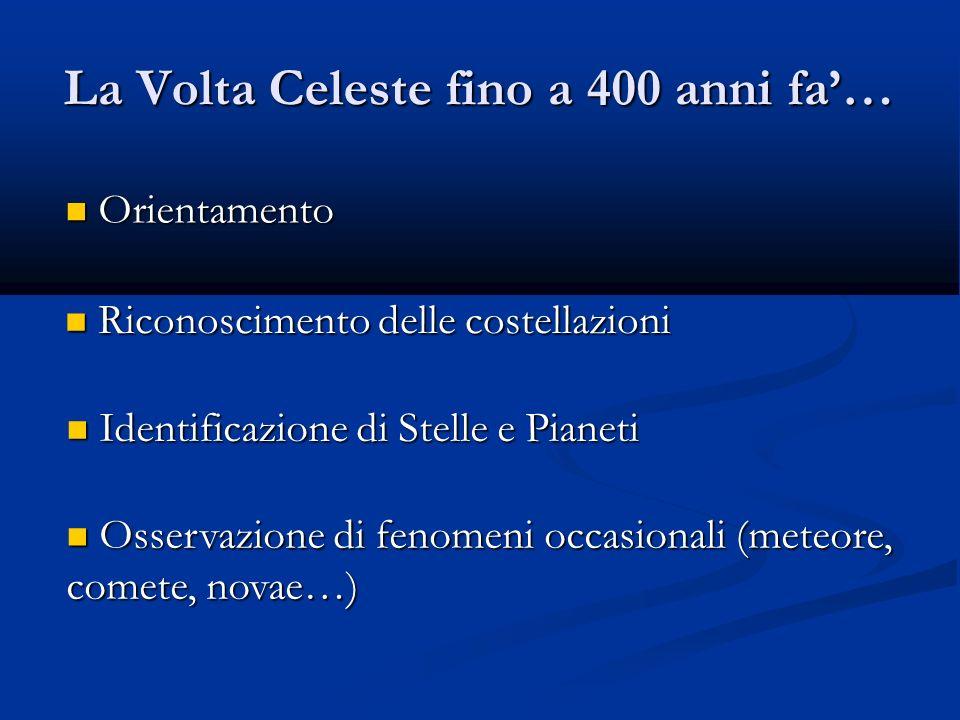 La Volta Celeste fino a 400 anni fa… Orientamento Orientamento Riconoscimento delle costellazioni Riconoscimento delle costellazioni Identificazione d