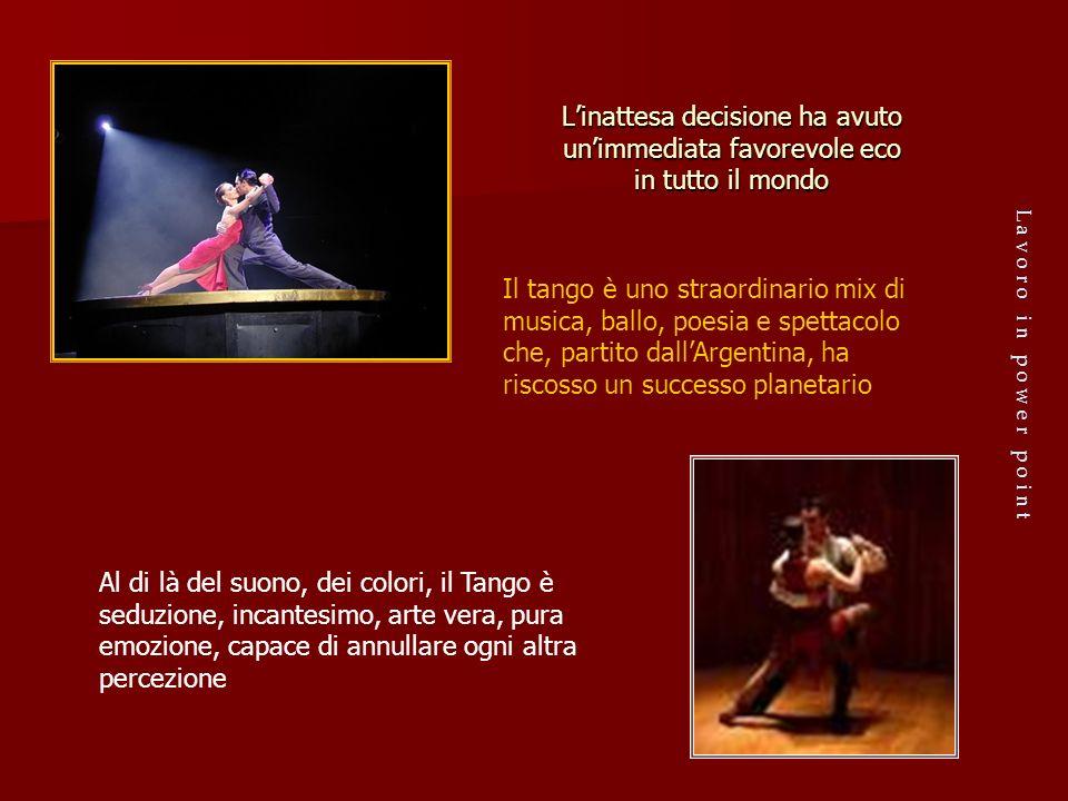 Linattesa decisione ha avuto unimmediata favorevole eco in tutto il mondo Il tango è uno straordinario mix di musica, ballo, poesia e spettacolo che,