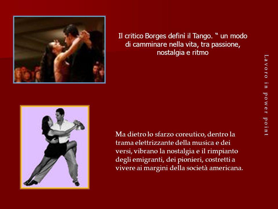 L a v o r o i n p o w e r p o i n t Il critico Borges definì il Tango. un modo di camminare nella vita, tra passione, nostalgia e ritmo Ma dietro lo s