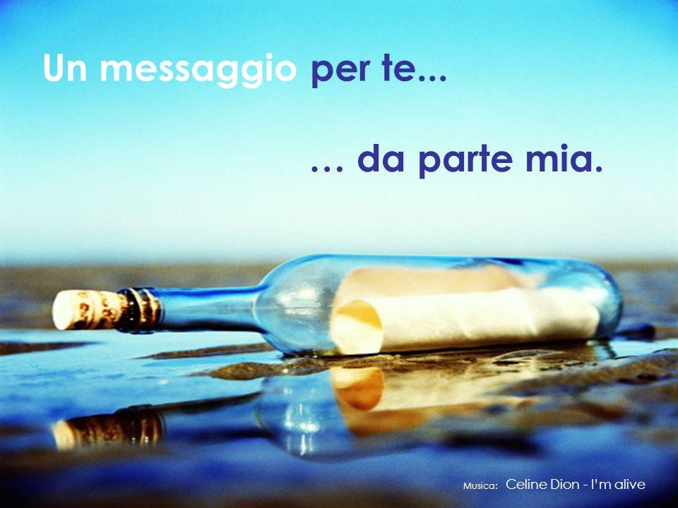 Un messaggio per te... … da parte mia. Musica: Celine Dion - Im alive