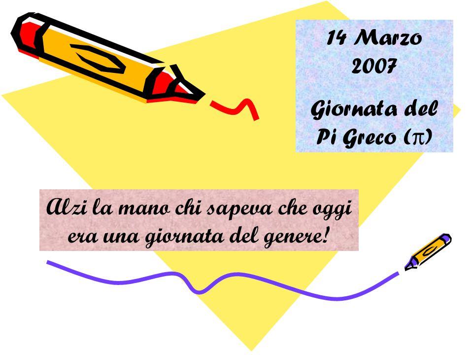 14 Marzo 2007 Giornata del Pi Greco (π) Alzi la mano chi sapeva che oggi era una giornata del genere!