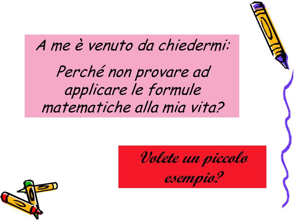 A me è venuto da chiedermi: Perché non provare ad applicare le formule matematiche alla mia vita? Volete un piccolo esempio?