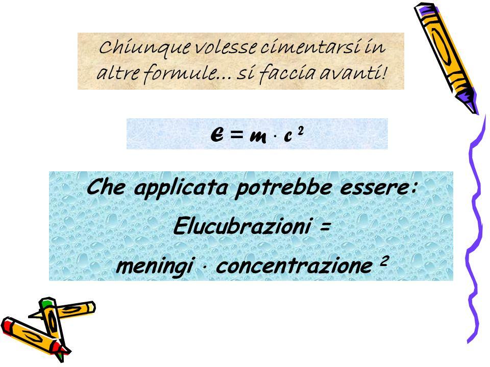 Chiunque volesse cimentarsi in altre formule… si faccia avanti! E = m c 2 Che applicata potrebbe essere: Elucubrazioni = meningi concentrazione 2