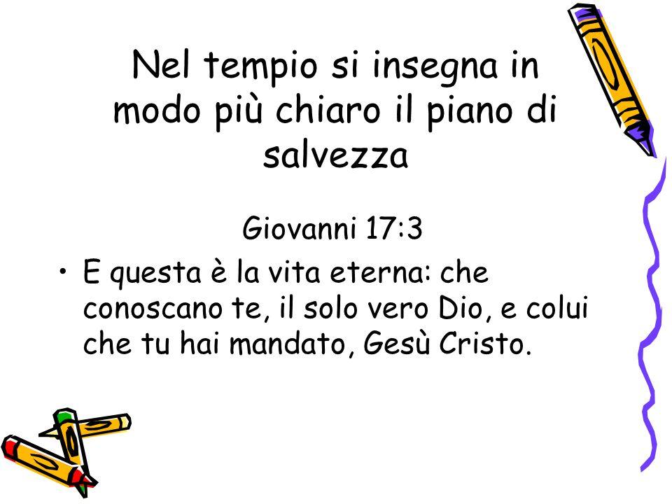 Nel tempio si insegna in modo più chiaro il piano di salvezza Giovanni 17:3 E questa è la vita eterna: che conoscano te, il solo vero Dio, e colui che