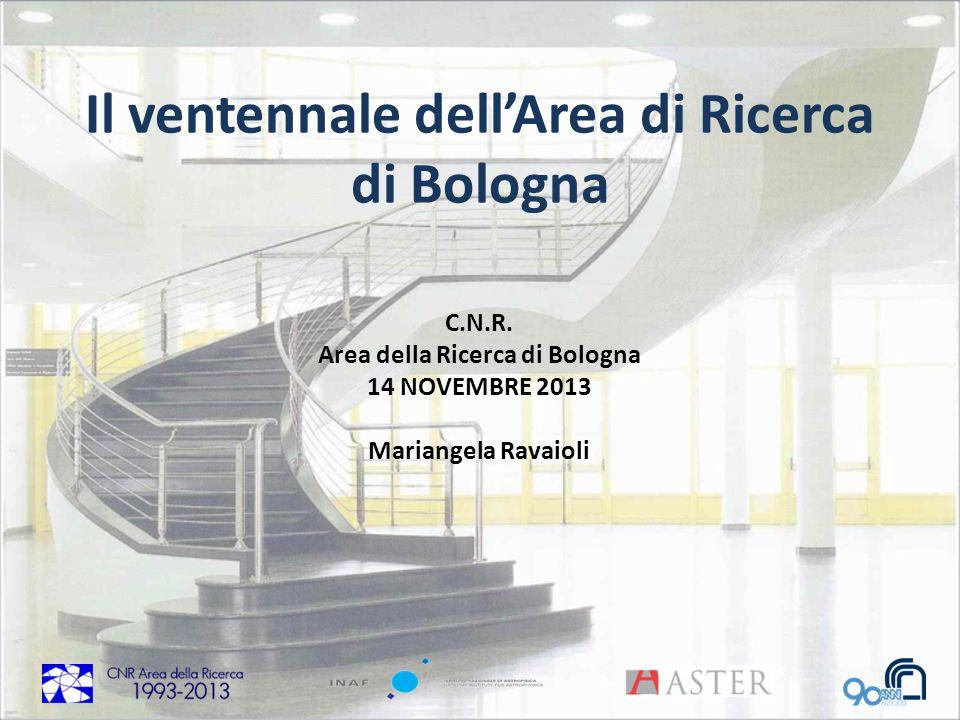 C.N.R. Area della Ricerca di Bologna 14 NOVEMBRE 2013 Mariangela Ravaioli Il ventennale dellArea di Ricerca di Bologna