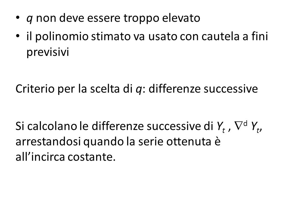 q non deve essere troppo elevato il polinomio stimato va usato con cautela a fini previsivi Criterio per la scelta di q: differenze successive Si calcolano le differenze successive di Y t, d Y t, arrestandosi quando la serie ottenuta è allincirca costante.