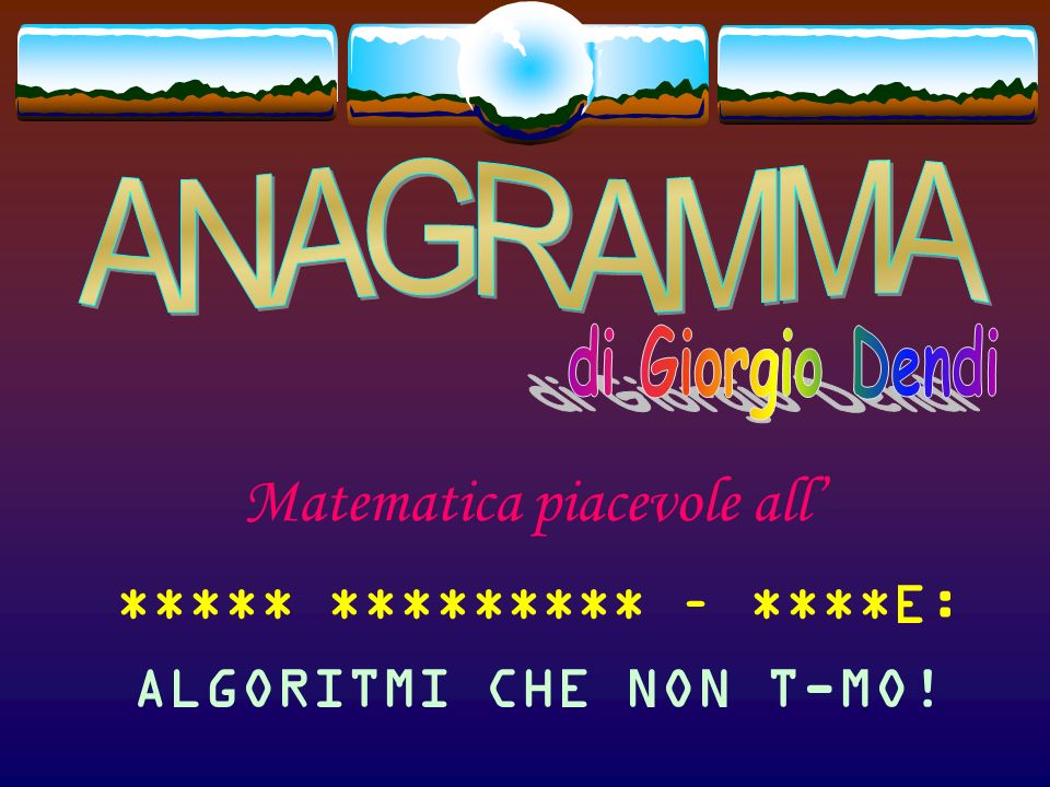 Matematica piacevole all ***** ********* – ***NE: ALGORITMI CHE NO- T-MO!
