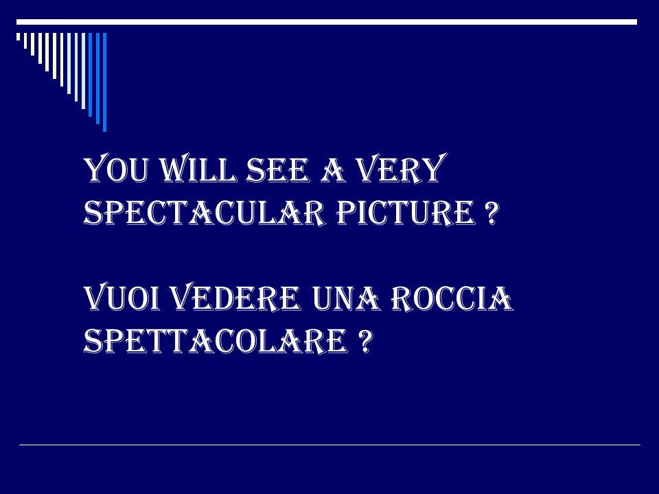 You will see a very spectacular picture ? Vuoi vedere una roccia spettacolare ?