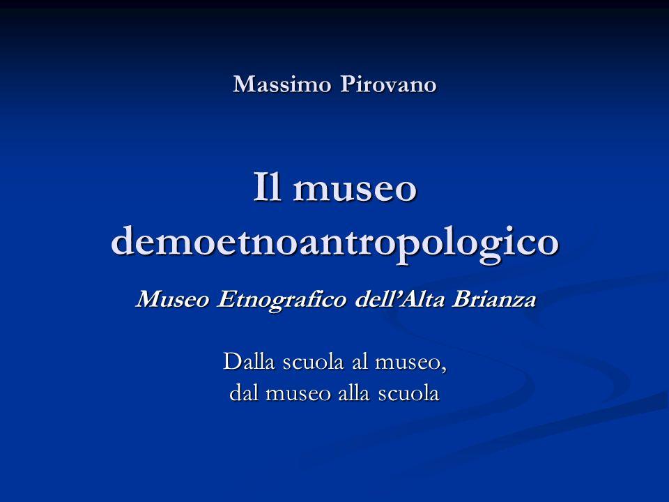 Massimo Pirovano Il museo demoetnoantropologico Museo Etnografico dellAlta Brianza Dalla scuola al museo, dal museo alla scuola