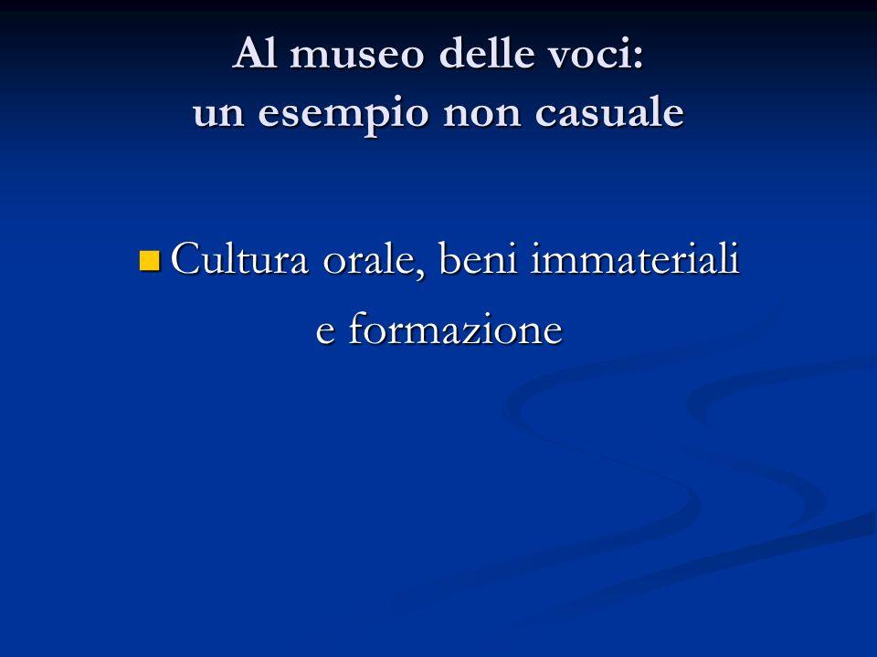 Al museo delle voci: un esempio non casuale Cultura orale, beni immateriali Cultura orale, beni immateriali e formazione