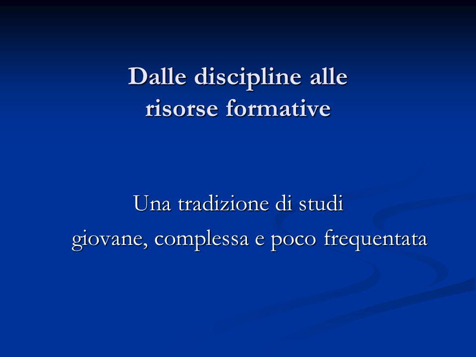 Dalle discipline alle risorse formative Una tradizione di studi giovane, complessa e poco frequentata giovane, complessa e poco frequentata
