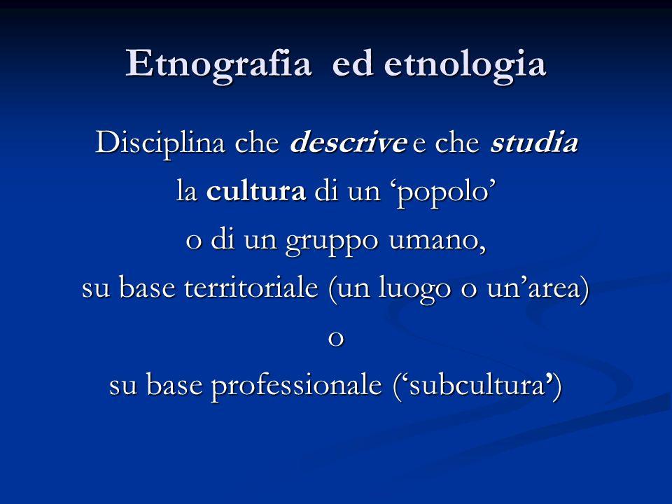 Etnografia ed etnologia Disciplina che descrive e che studia la cultura di un popolo o di un gruppo umano, su base territoriale (un luogo o unarea) o su base professionale (subcultura)