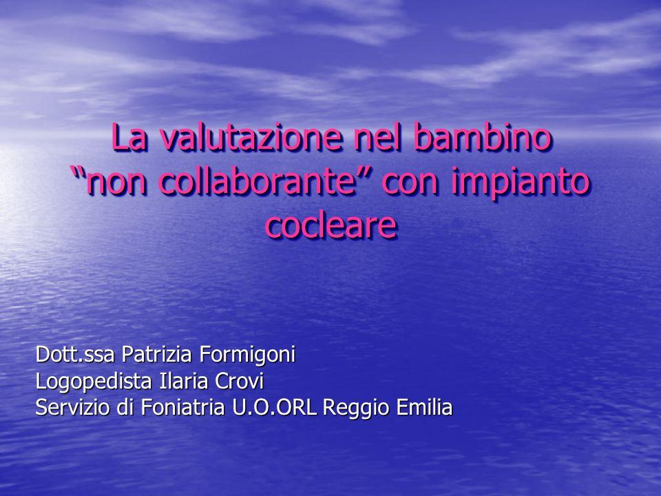 La valutazione nel bambino non collaborante con impianto cocleare Dott.ssa Patrizia Formigoni Logopedista Ilaria Crovi Servizio di Foniatria U.O.ORL R