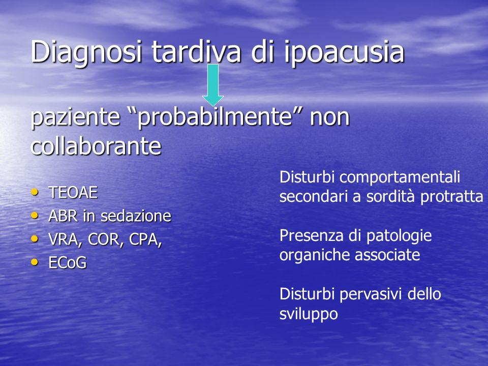 Diagnosi tardiva di ipoacusia paziente probabilmente non collaborante TEOAE TEOAE ABR in sedazione ABR in sedazione VRA, COR, CPA, VRA, COR, CPA, ECoG