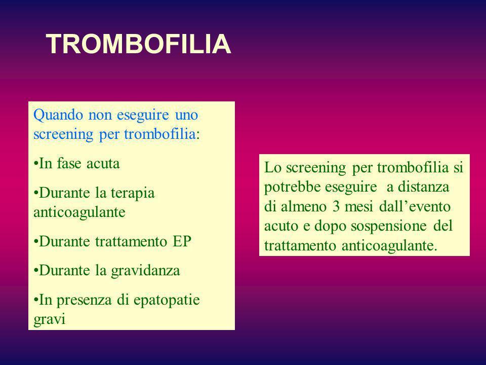 TROMBOFILIA Quando non eseguire uno screening per trombofilia: In fase acuta Durante la terapia anticoagulante Durante trattamento EP Durante la gravi