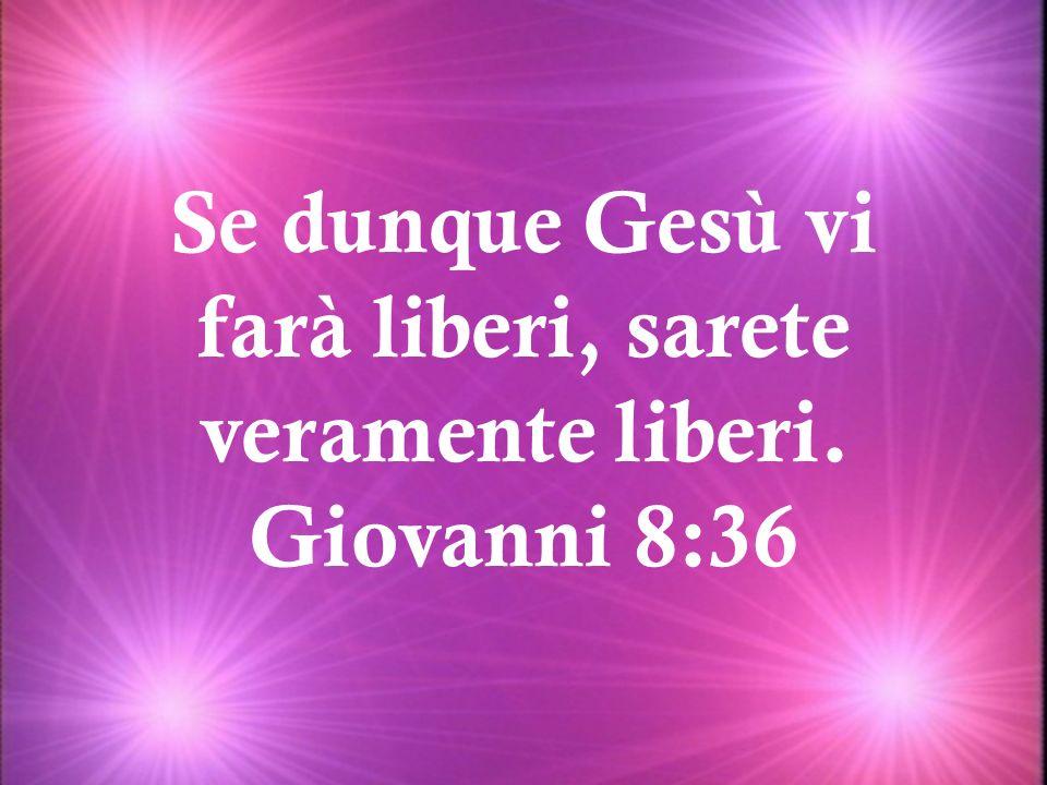 Se dunque Gesù vi farà liberi, sarete veramente liberi. Giovanni 8:36