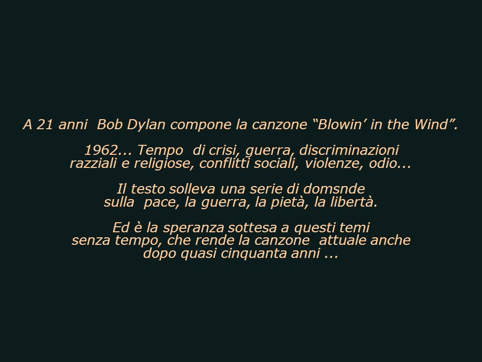 (La risposta è nel vento) Una delle più emblematiche canzoni degli anni 60 opera del poeta del rock Robert Zimmerman (Bob Dylan).
