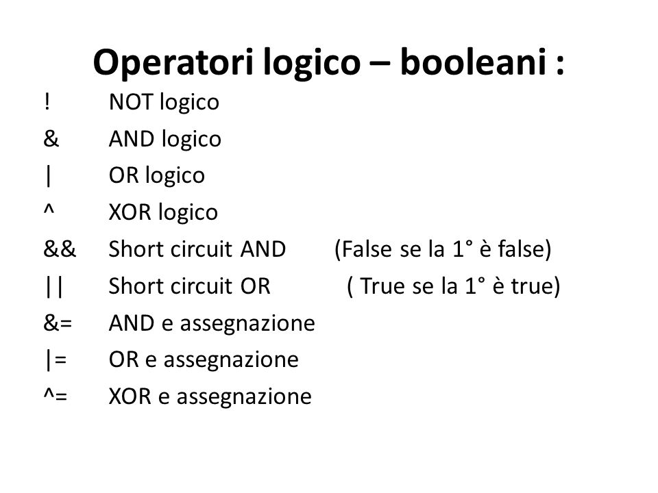 Operatori logico – booleani : ! NOT logico & AND logico | OR logico ^ XOR logico && Short circuit AND (False se la 1° è false) || Short circuit OR ( T