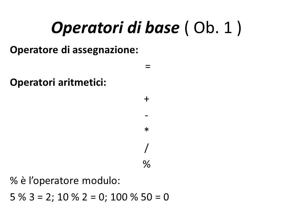 Operatori di base ( Ob. 1 ) Operatore di assegnazione: = Operatori aritmetici: + - * / % % è loperatore modulo: 5 % 3 = 2; 10 % 2 = 0; 100 % 50 = 0
