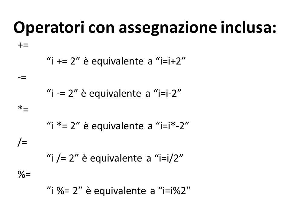 Operatori con assegnazione inclusa: += i += 2 è equivalente a i=i+2 -= i -= 2 è equivalente a i=i-2 *= i *= 2 è equivalente a i=i*-2 /= i /= 2 è equiv
