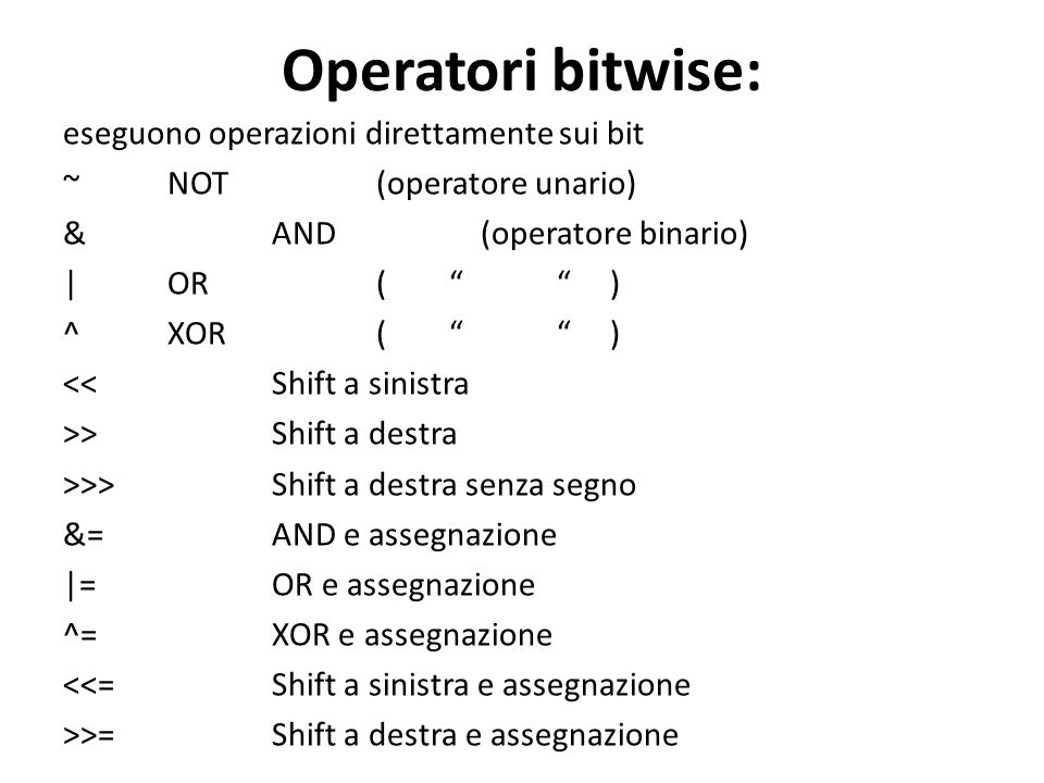 Operatori bitwise: eseguono operazioni direttamente sui bit ~ NOT (operatore unario) & AND(operatore binario) | OR( ) ^ XOR( ) << Shift a sinistra >>