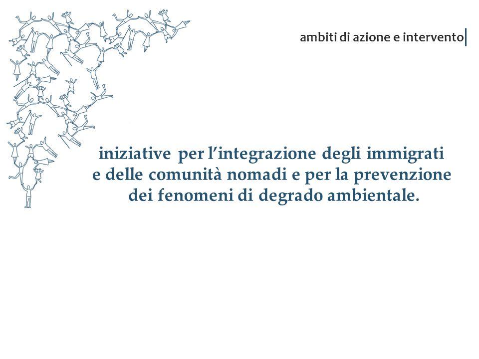 iniziative per lintegrazione degli immigrati e delle comunità nomadi e per la prevenzione dei fenomeni di degrado ambientale. ambiti di azione e inter