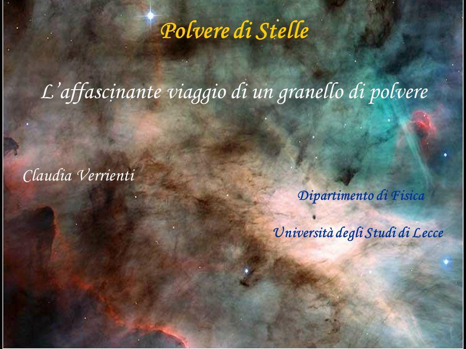 Polvere di Stelle Laffascinante viaggio di un granello di polvere Claudia Verrienti Dipartimento di Fisica Università degli Studi di Lecce