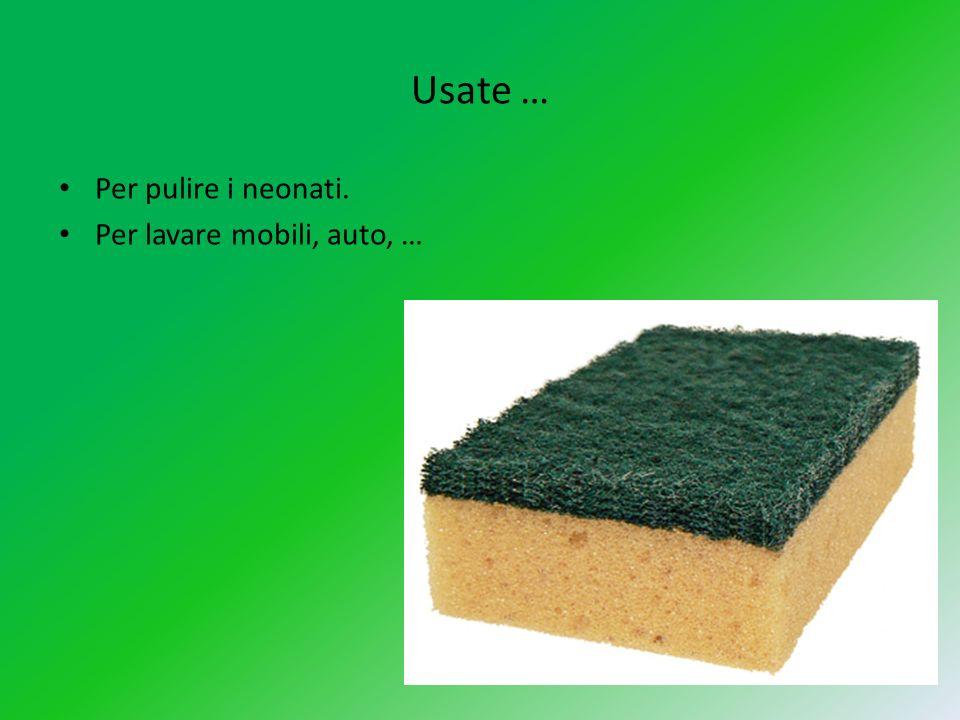 Usate … Per pulire i neonati. Per lavare mobili, auto, …