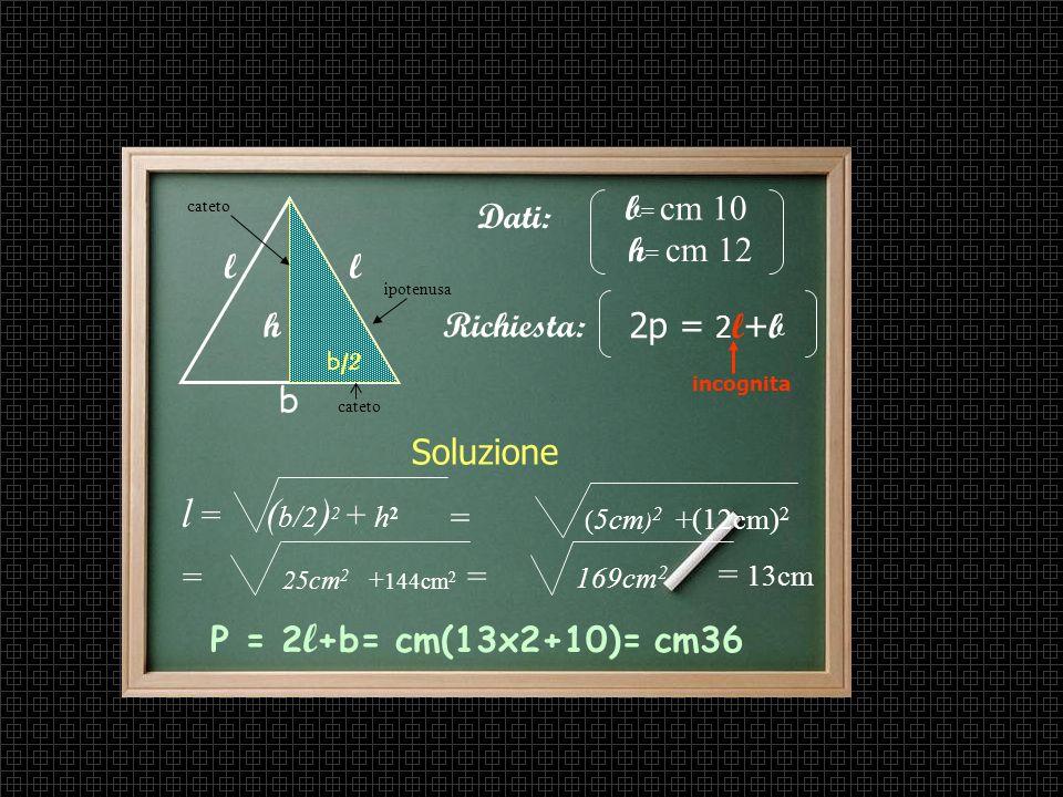 Altra applicazione del T. di Pitagora Problema In un triangolo isoscele la base e laltezza misurano rispettivamente cm 10 e cm 12. Trova il perimetro.