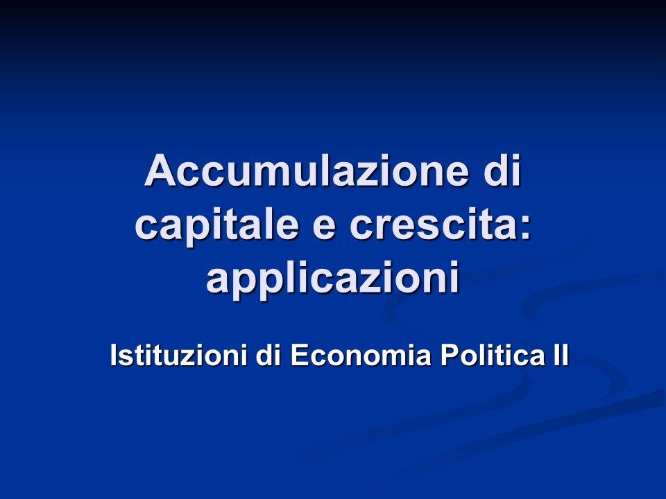 Accumulazione di capitale e crescita: applicazioni Istituzioni di Economia Politica II