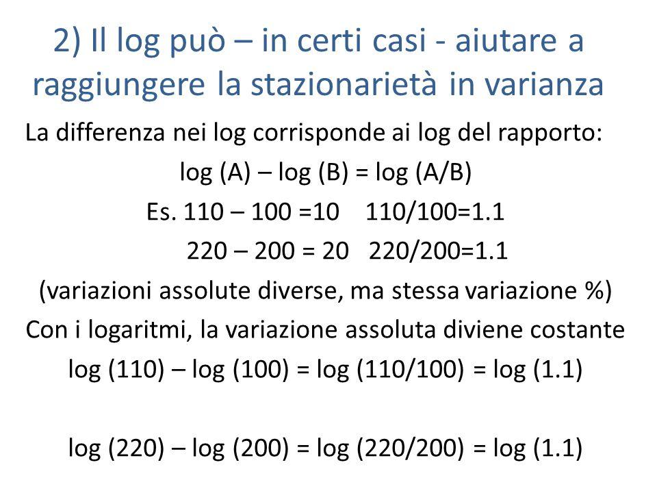 2) Il log può – in certi casi - aiutare a raggiungere la stazionarietà in varianza La differenza nei log corrisponde ai log del rapporto: log (A) – log (B) = log (A/B) Es.