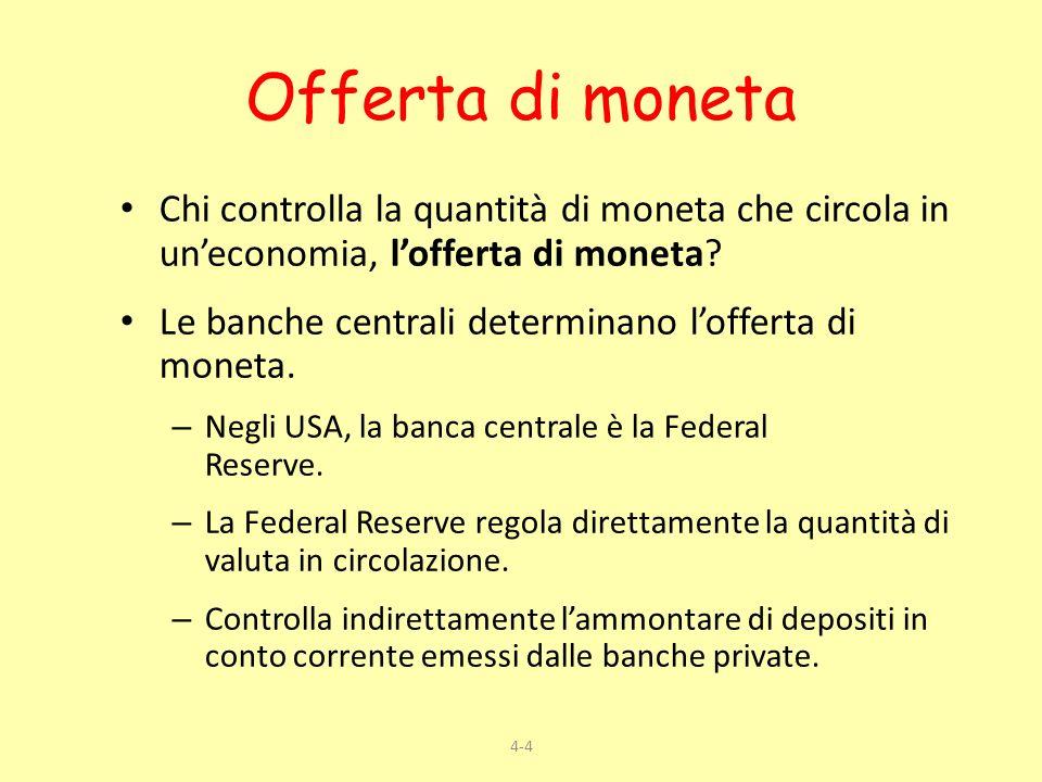 4-4 Offerta di moneta Chi controlla la quantità di moneta che circola in uneconomia, lofferta di moneta? Le banche centrali determinano lofferta di mo