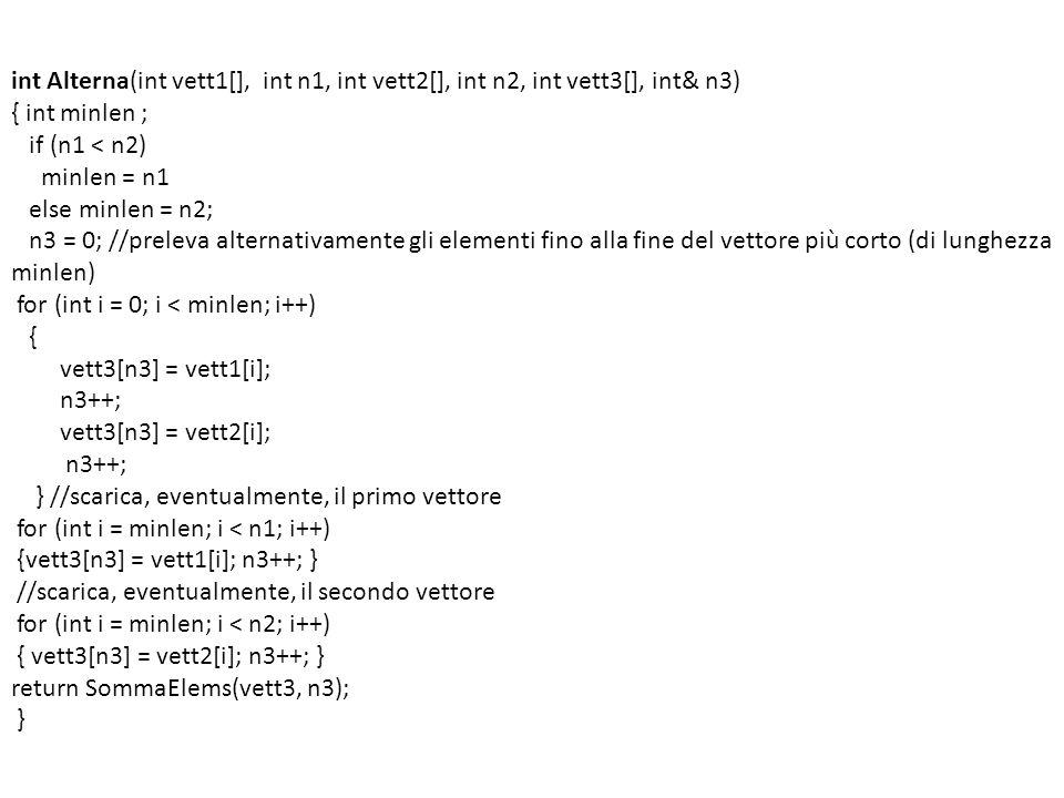 int Alterna(int vett1[], int n1, int vett2[], int n2, int vett3[], int& n3) { int minlen ; if (n1 < n2) minlen = n1 else minlen = n2; n3 = 0; //prelev