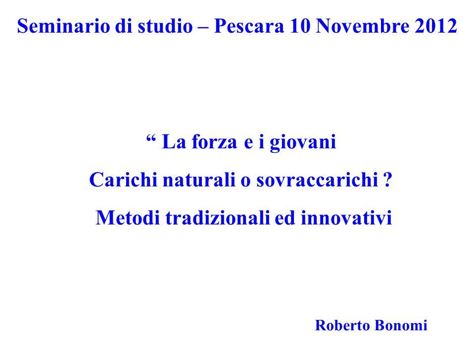 Roberto Bonomi Seminario di studio – Pescara 10 Novembre 2012 La forza e i giovani Carichi naturali o sovraccarichi ? Metodi tradizionali ed innovativ