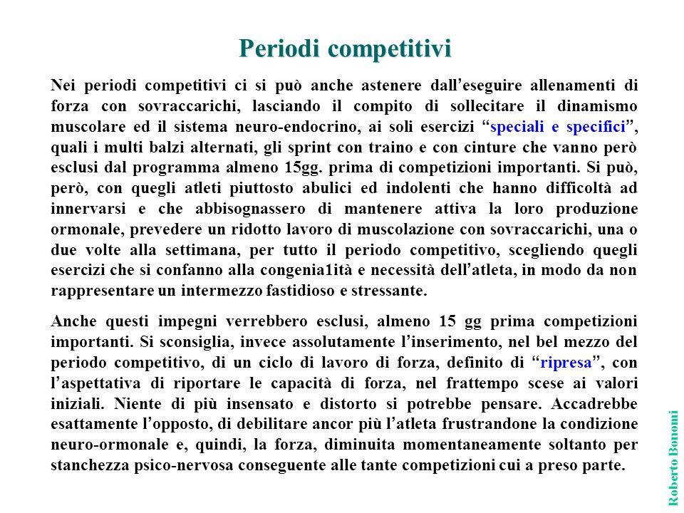 Periodi competitivi Roberto Bonomi Nei periodi competitivi ci si può anche astenere dall eseguire allenamenti di forza con sovraccarichi, lasciando il